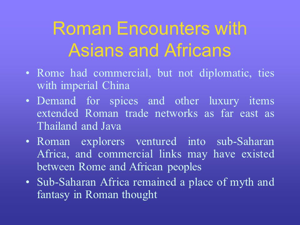 Roman Encounters with Asians and Africans Rome had commercial, but not diplomatic, ties with imperial China Demand for spices and other luxury items e