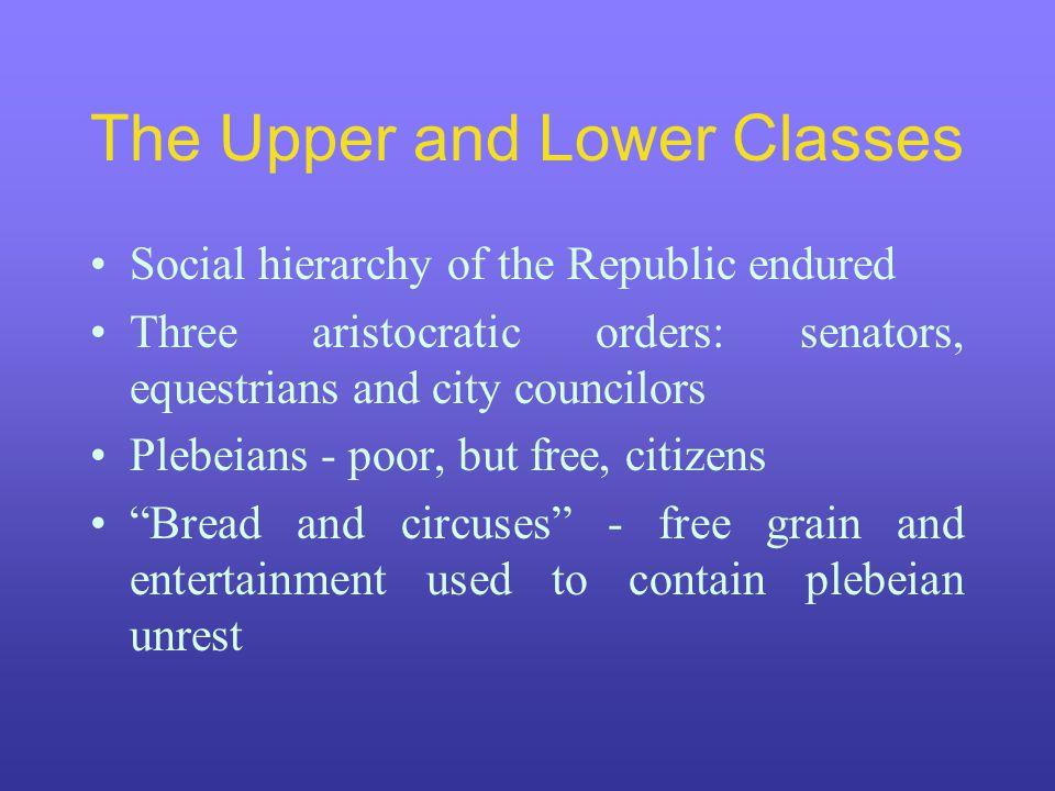 The Upper and Lower Classes Social hierarchy of the Republic endured Three aristocratic orders: senators, equestrians and city councilors Plebeians -