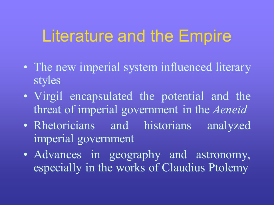 Literature and the Empire The new imperial system influenced literary styles Virgil encapsulated the potential and the threat of imperial government i