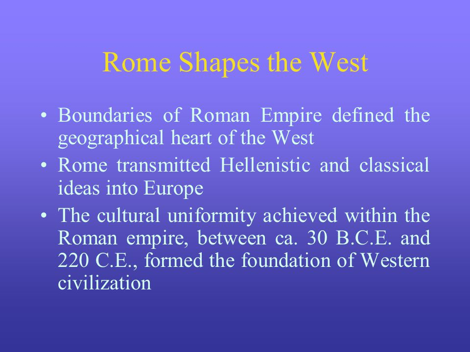 Rome Shapes the West Boundaries of Roman Empire defined the geographical heart of the West Rome transmitted Hellenistic and classical ideas into Europ