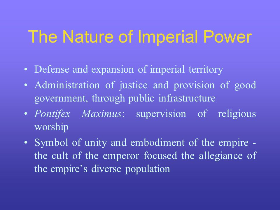 The Nature of Imperial Power Defense and expansion of imperial territory Administration of justice and provision of good government, through public in