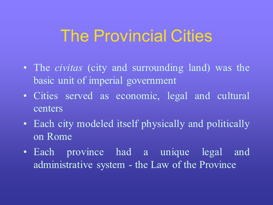 The Provincial Cities The civitas (city and surrounding land) was the basic unit of imperial government Cities served as economic, legal and cultural