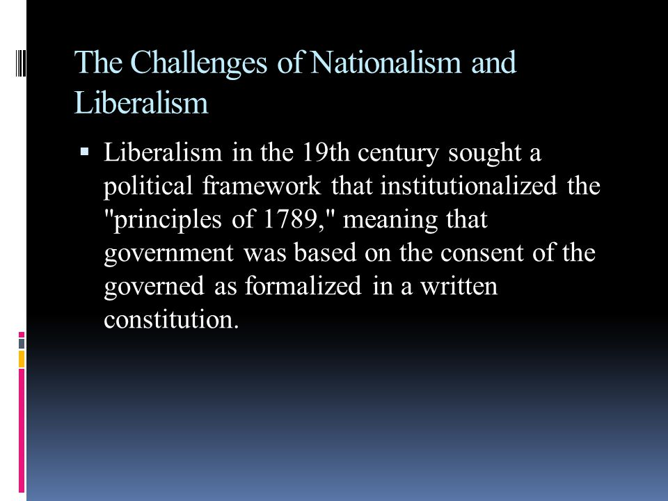 The Challenges of Nationalism and Liberalism  Liberalism in the 19th century sought a political framework that institutionalized the principles of 1789, meaning that government was based on the consent of the governed as formalized in a written constitution.