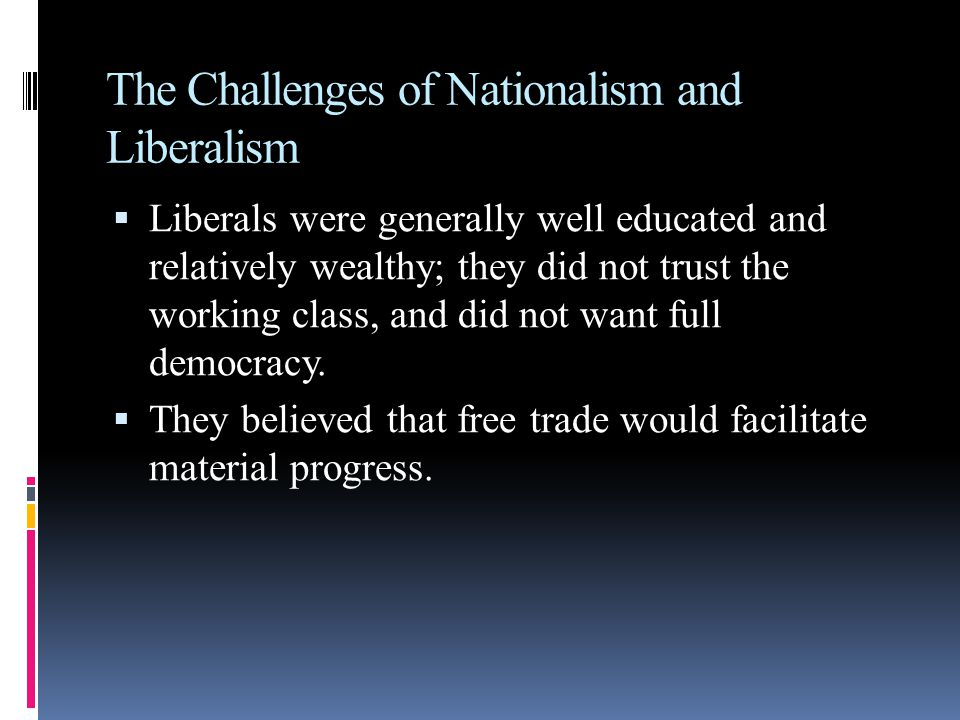 The Challenges of Nationalism and Liberalism  Liberals were generally well educated and relatively wealthy; they did not trust the working class, and did not want full democracy.