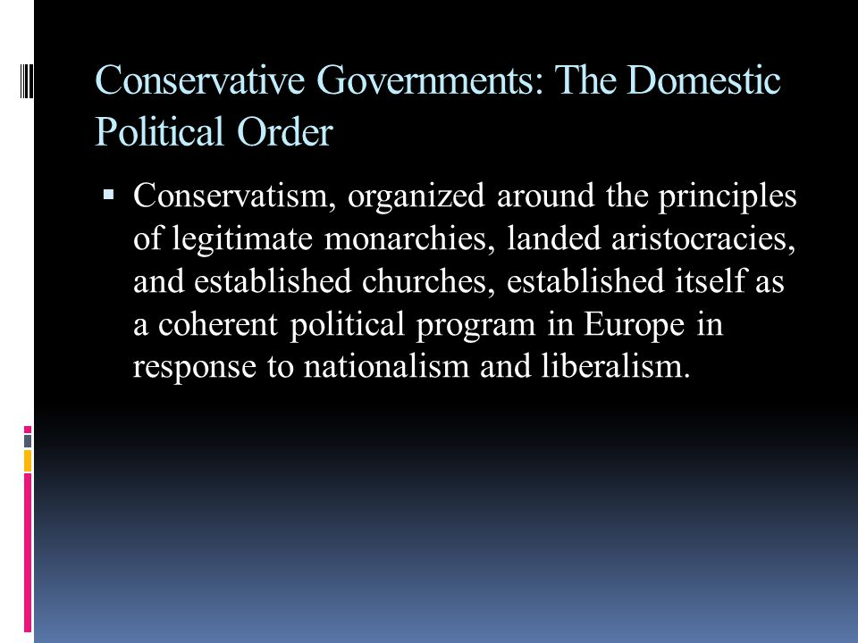 Conservative Governments: The Domestic Political Order  Conservatism, organized around the principles of legitimate monarchies, landed aristocracies, and established churches, established itself as a coherent political program in Europe in response to nationalism and liberalism.