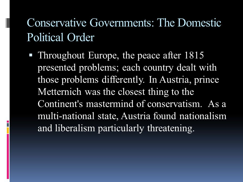 Conservative Governments: The Domestic Political Order  Throughout Europe, the peace after 1815 presented problems; each country dealt with those problems differently.