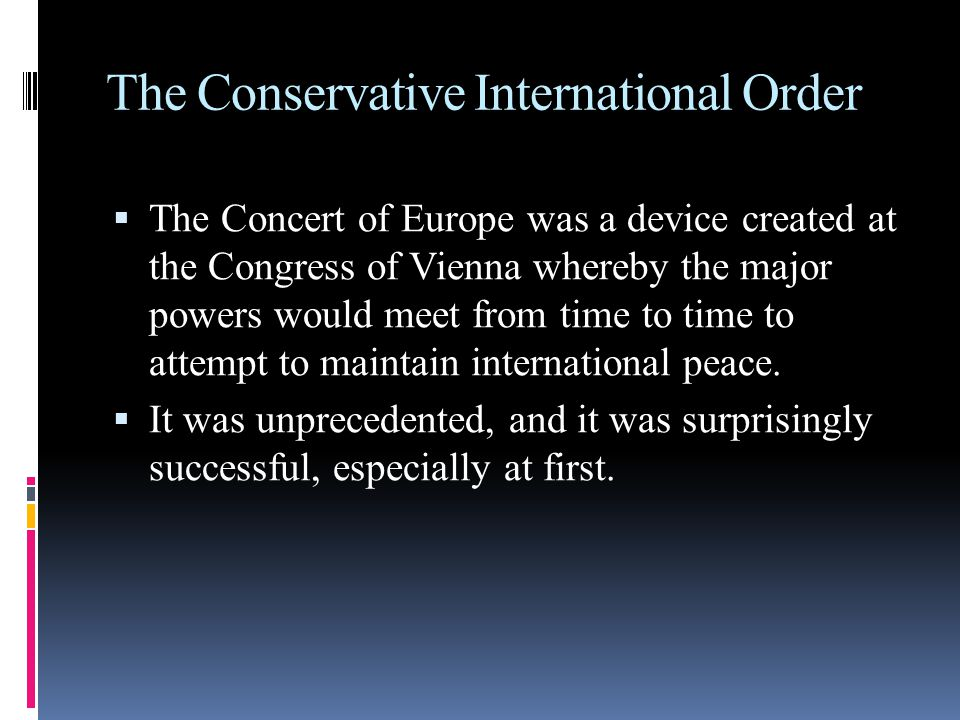 The Conservative International Order  The Concert of Europe was a device created at the Congress of Vienna whereby the major powers would meet from time to time to attempt to maintain international peace.