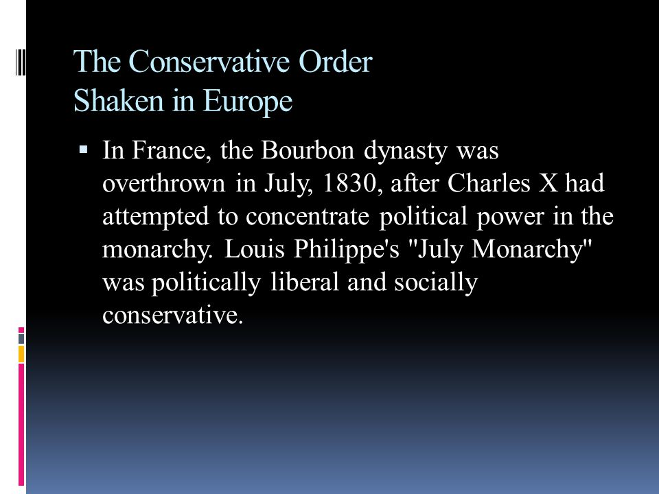 The Conservative Order Shaken in Europe  In France, the Bourbon dynasty was overthrown in July, 1830, after Charles X had attempted to concentrate political power in the monarchy.
