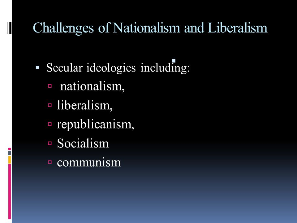 Challenges of Nationalism and Liberalism  Secular ideologies including:  nationalism,  liberalism,  republicanism,  Socialism  communism 