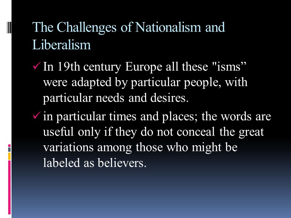 The Challenges of Nationalism and Liberalism In 19th century Europe all these isms were adapted by particular people, with particular needs and desires.