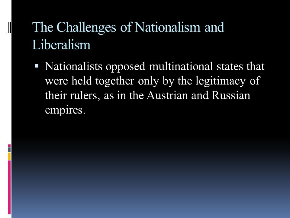 The Challenges of Nationalism and Liberalism  Nationalists opposed multinational states that were held together only by the legitimacy of their rulers, as in the Austrian and Russian empires.