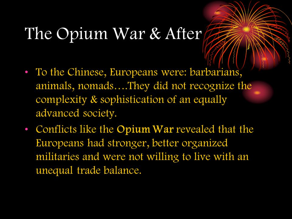 The Opium War & After To the Chinese, Europeans were: barbarians, animals, nomads….They did not recognize the complexity & sophistication of an equally advanced society.