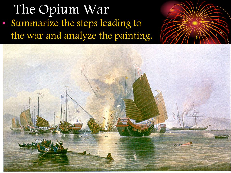 The Opium War Summarize the steps leading to the war and analyze the painting.