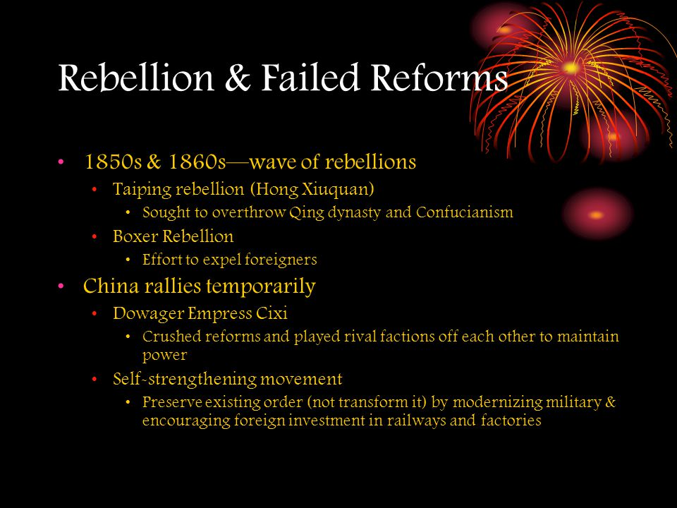 Rebellion & Failed Reforms 1850s & 1860s—wave of rebellions Taiping rebellion (Hong Xiuquan) Sought to overthrow Qing dynasty and Confucianism Boxer Rebellion Effort to expel foreigners China rallies temporarily Dowager Empress Cixi Crushed reforms and played rival factions off each other to maintain power Self-strengthening movement Preserve existing order (not transform it) by modernizing military & encouraging foreign investment in railways and factories