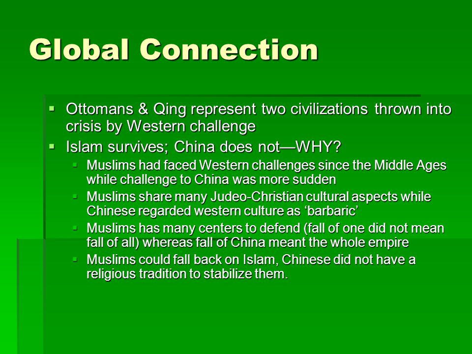 Global Connection  Ottomans & Qing represent two civilizations thrown into crisis by Western challenge  Islam survives; China does not—WHY?  Muslim