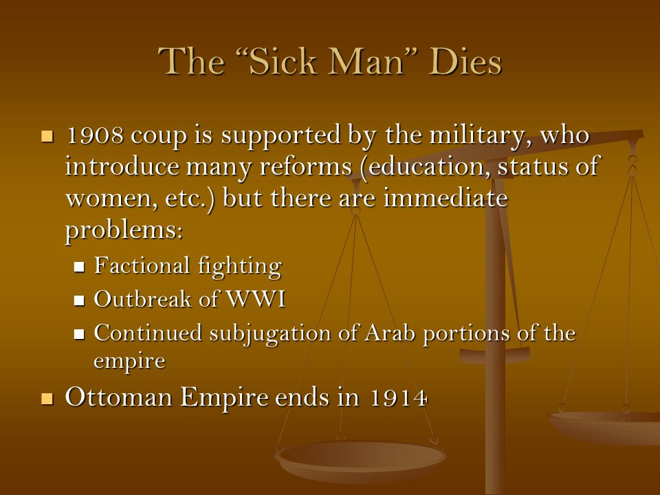 The Sick Man Dies 1908 coup is supported by the military, who introduce many reforms (education, status of women, etc.) but there are immediate problems: 1908 coup is supported by the military, who introduce many reforms (education, status of women, etc.) but there are immediate problems: Factional fighting Factional fighting Outbreak of WWI Outbreak of WWI Continued subjugation of Arab portions of the empire Continued subjugation of Arab portions of the empire Ottoman Empire ends in 1914 Ottoman Empire ends in 1914