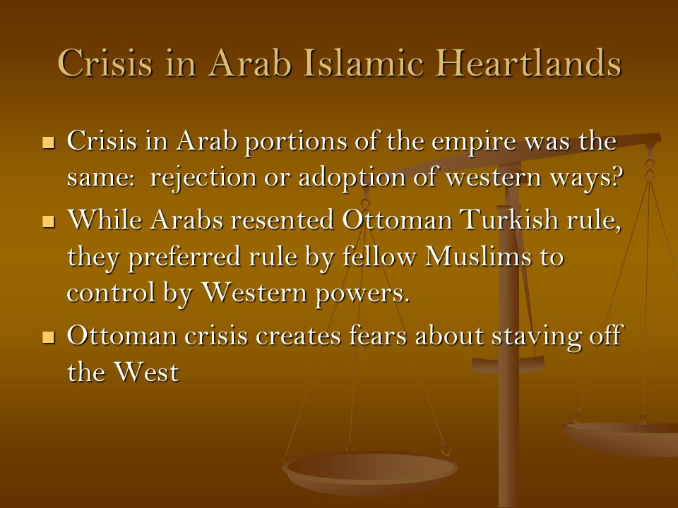 Crisis in Arab Islamic Heartlands Crisis in Arab portions of the empire was the same: rejection or adoption of western ways.