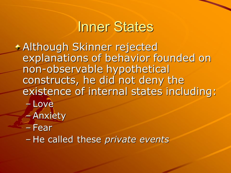 Inner States Although Skinner rejected explanations of behavior founded on non-observable hypothetical constructs, he did not deny the existence of internal states including: –Love –Anxiety –Fear –He called these private events