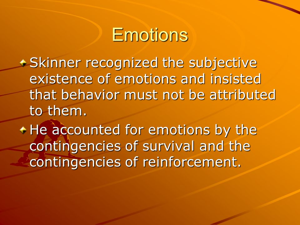 Emotions Skinner recognized the subjective existence of emotions and insisted that behavior must not be attributed to them. He accounted for emotions