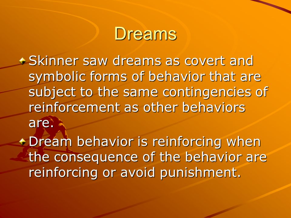 Dreams Skinner saw dreams as covert and symbolic forms of behavior that are subject to the same contingencies of reinforcement as other behaviors are.