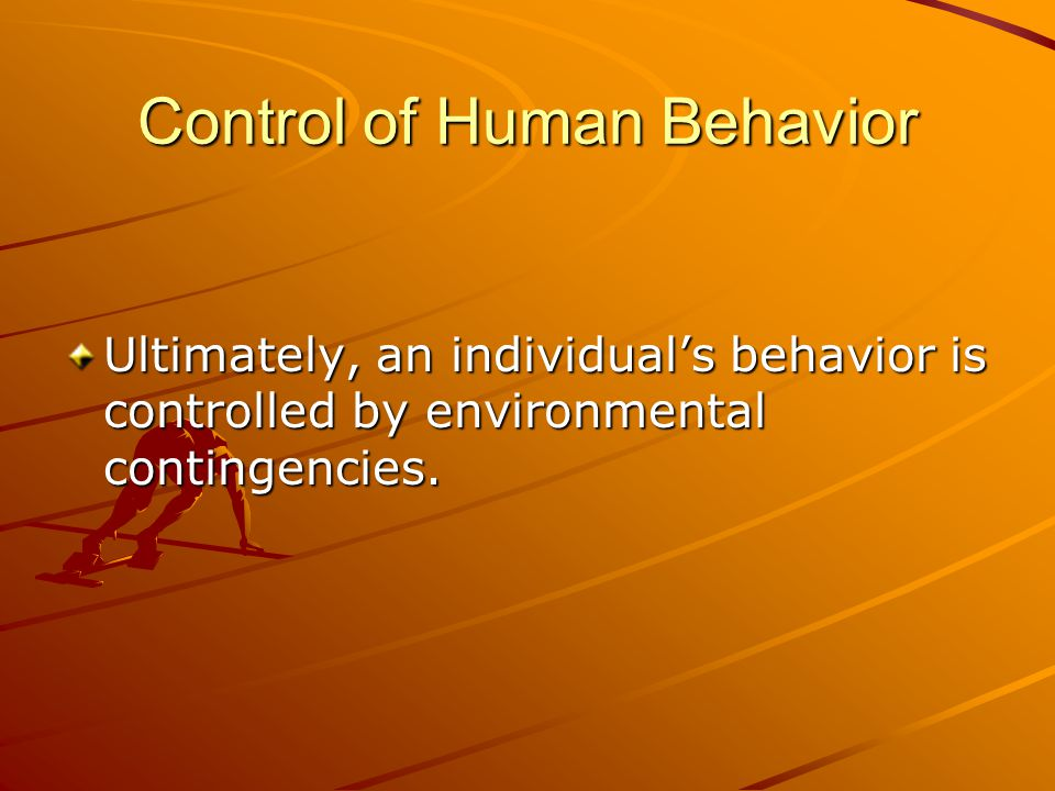 Control of Human Behavior Ultimately, an individual's behavior is controlled by environmental contingencies.