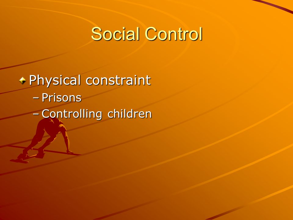 Social Control Physical constraint –Prisons –Controlling children