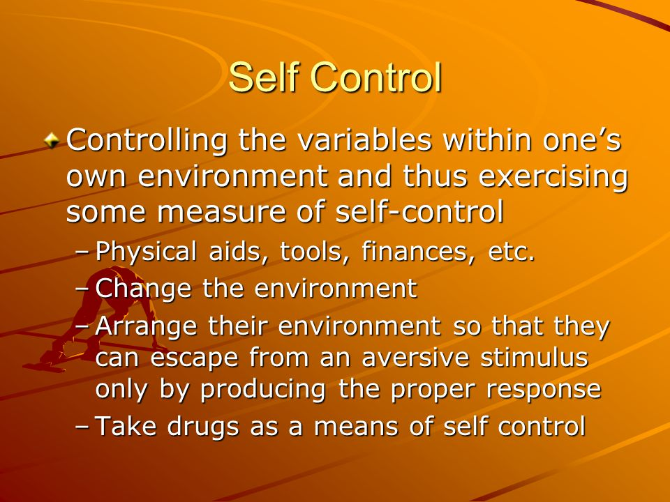 Self Control Controlling the variables within one's own environment and thus exercising some measure of self-control –Physical aids, tools, finances, etc.