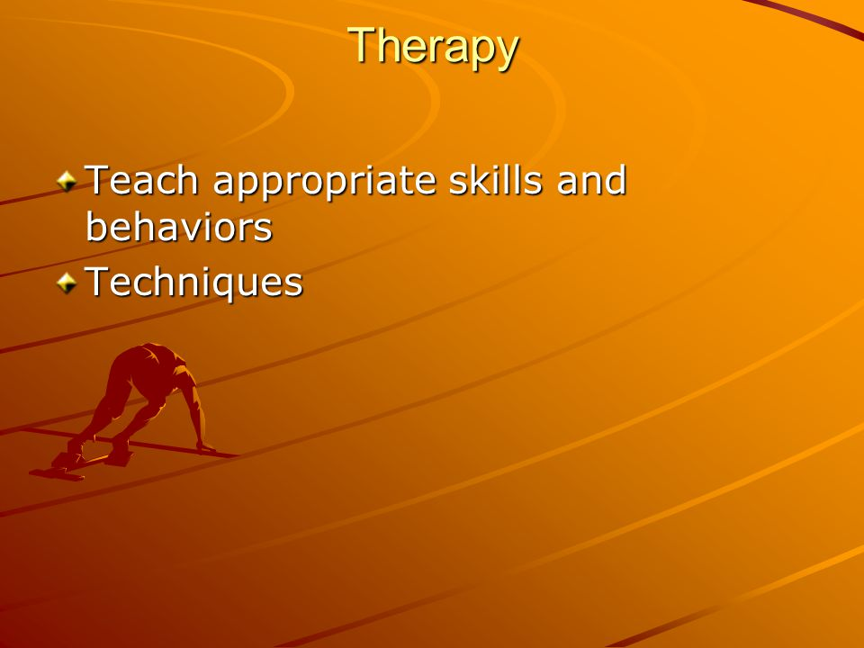Therapy Teach appropriate skills and behaviors Techniques