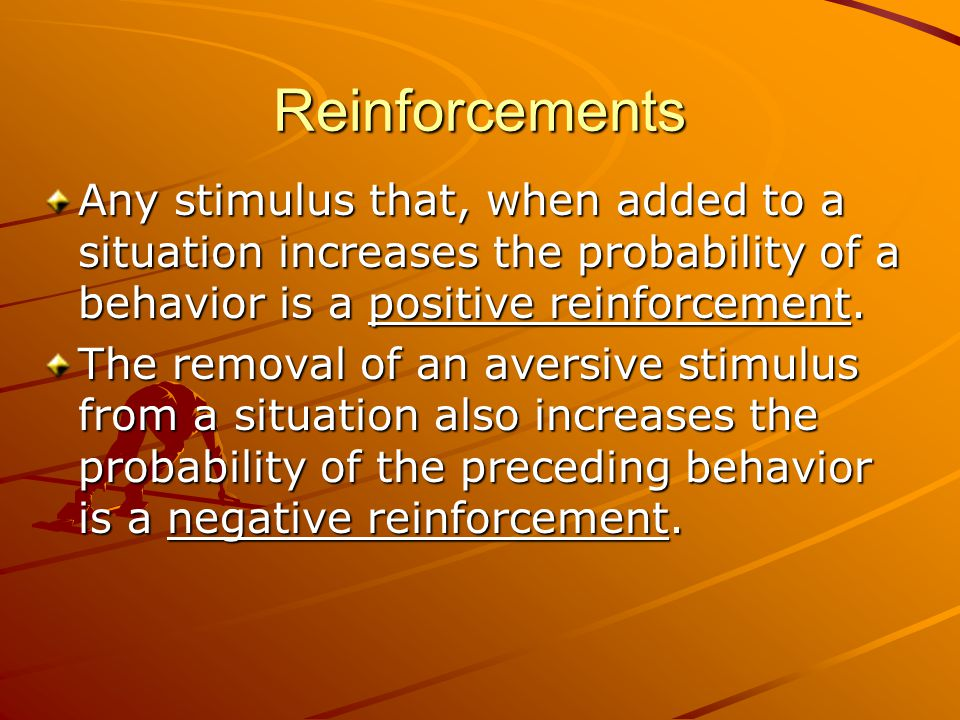 Reinforcements Any stimulus that, when added to a situation increases the probability of a behavior is a positive reinforcement. The removal of an ave