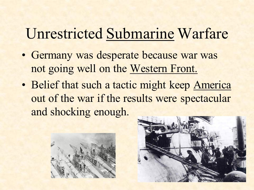 Unrestricted Submarine Warfare Germany was desperate because war was not going well on the Western Front.