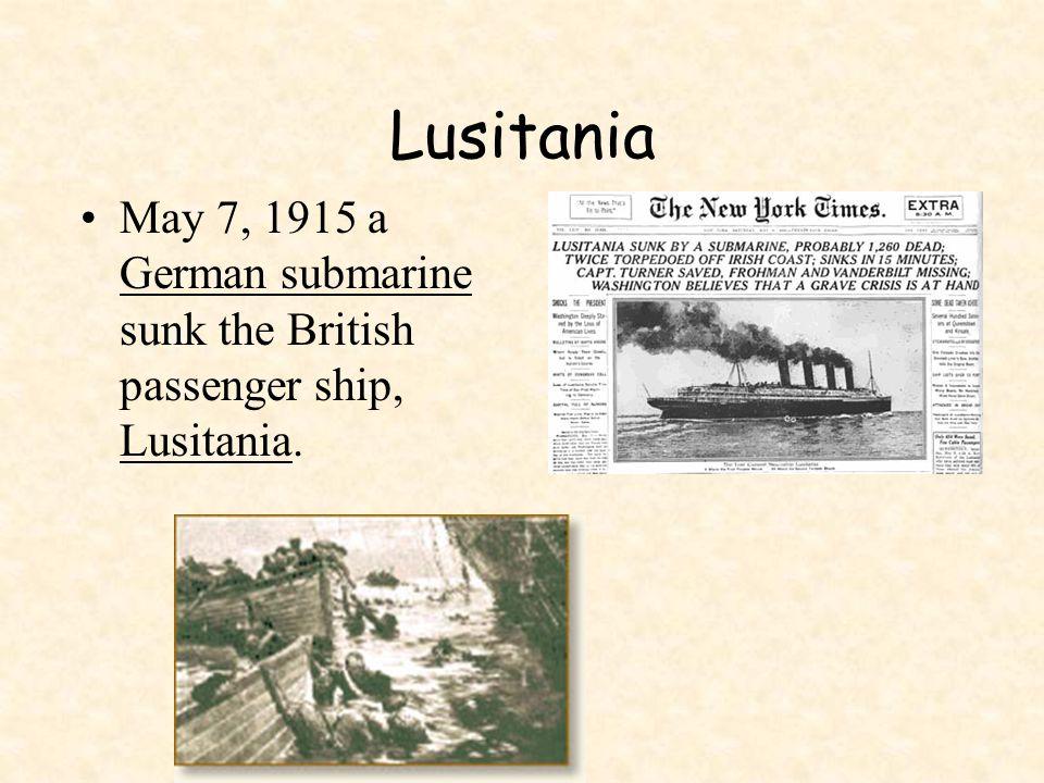 Lusitania May 7, 1915 a German submarine sunk the British passenger ship, Lusitania.