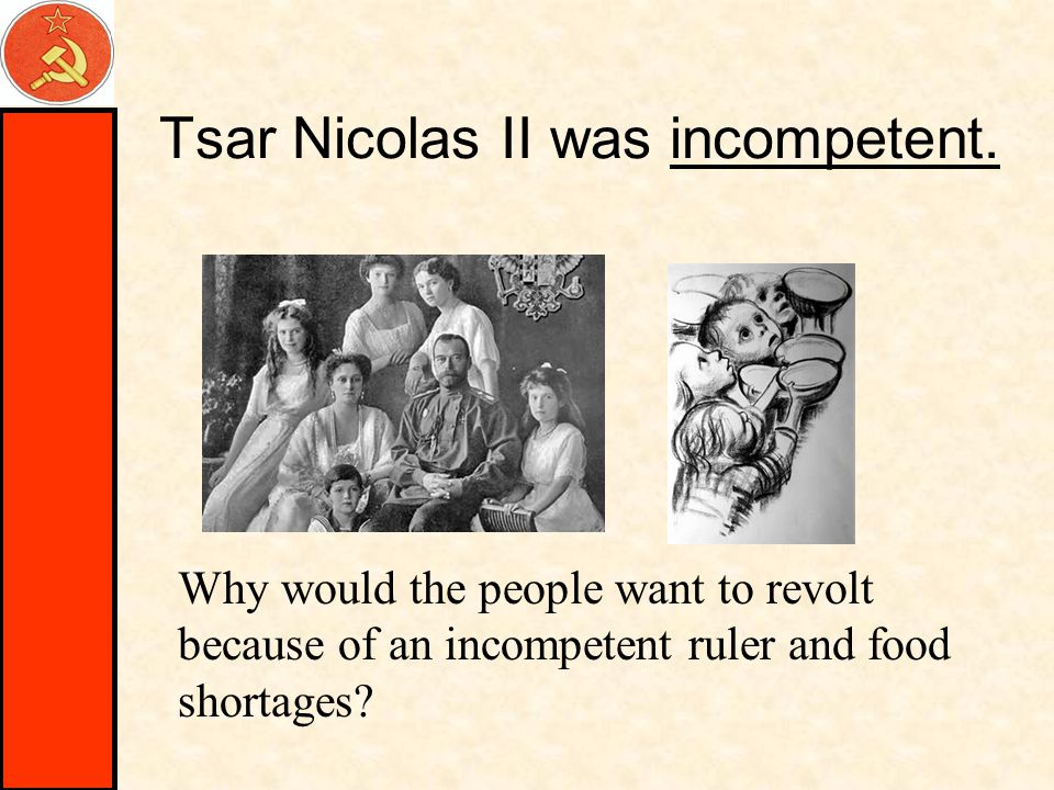 Tsar Nicolas II was incompetent. Why would the people want to revolt because of an incompetent ruler and food shortages?