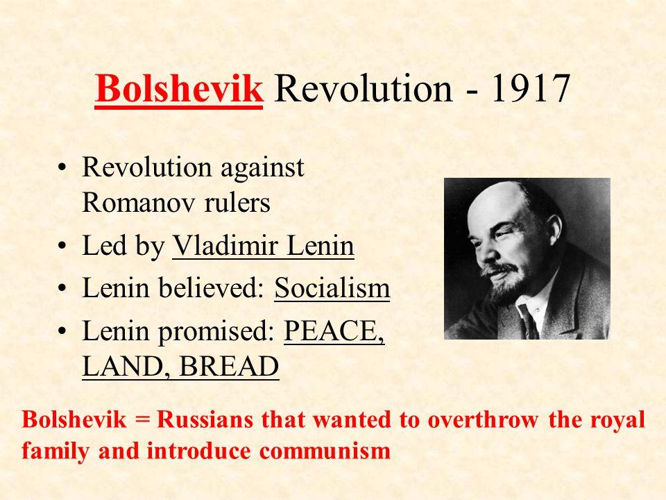 Bolshevik Revolution - 1917 Revolution against Romanov rulers Led by Vladimir Lenin Lenin believed: Socialism Lenin promised: PEACE, LAND, BREAD Bolshevik = Russians that wanted to overthrow the royal family and introduce communism