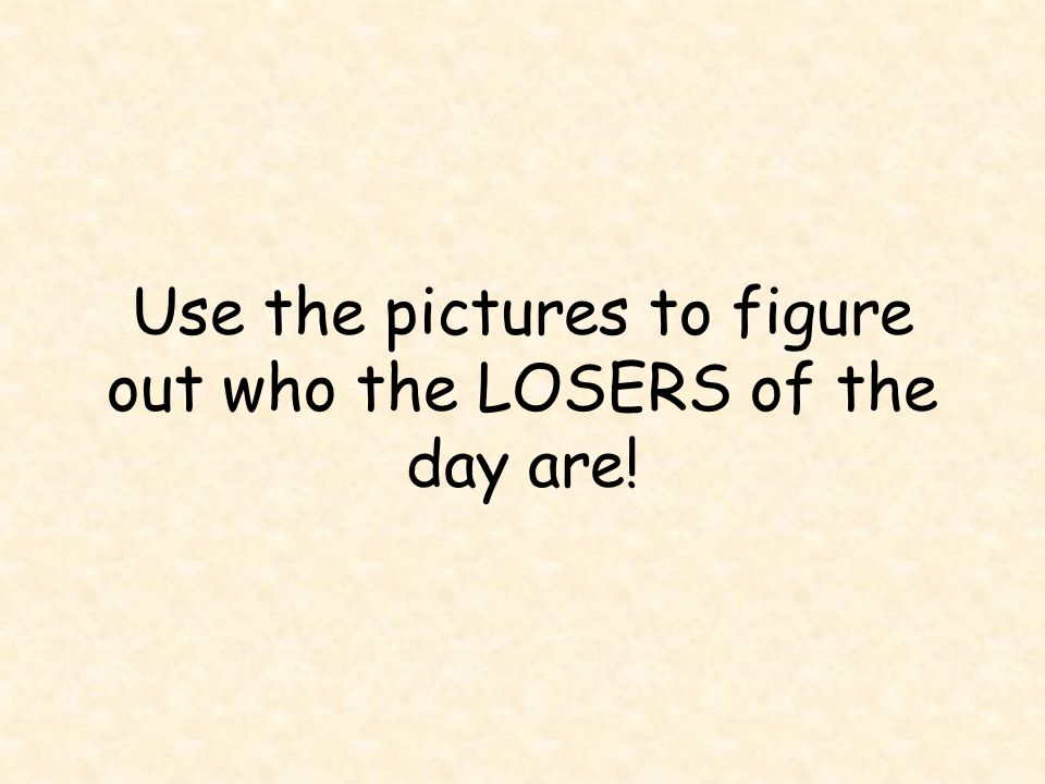 Use the pictures to figure out who the LOSERS of the day are!