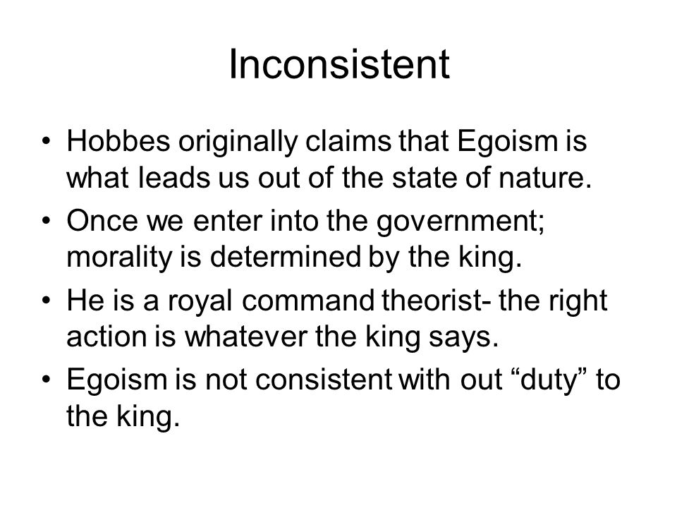 Inconsistent Hobbes originally claims that Egoism is what leads us out of the state of nature. Once we enter into the government; morality is determin