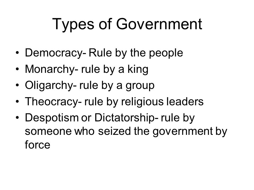 Types of Government Democracy- Rule by the people Monarchy- rule by a king Oligarchy- rule by a group Theocracy- rule by religious leaders Despotism o