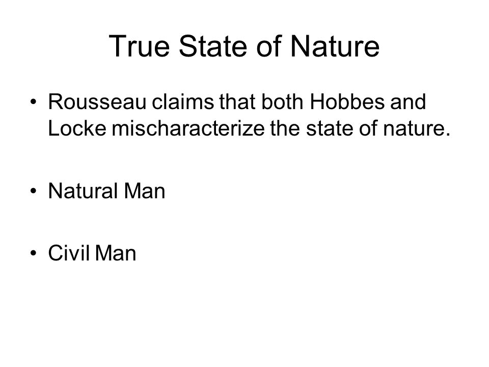 True State of Nature Rousseau claims that both Hobbes and Locke mischaracterize the state of nature. Natural Man Civil Man