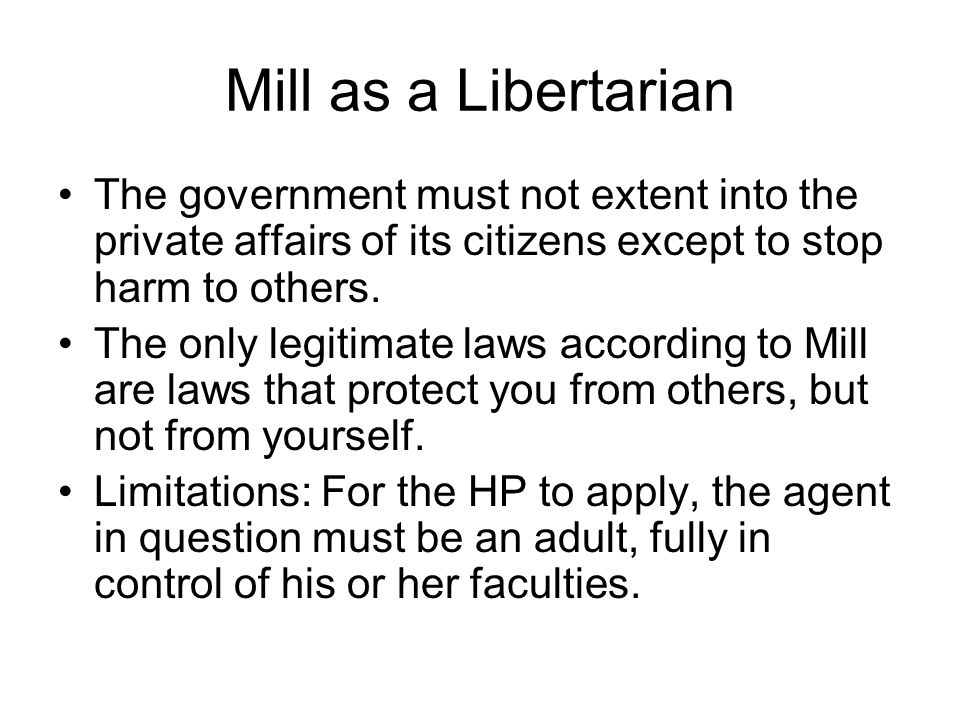 Mill as a Libertarian The government must not extent into the private affairs of its citizens except to stop harm to others. The only legitimate laws