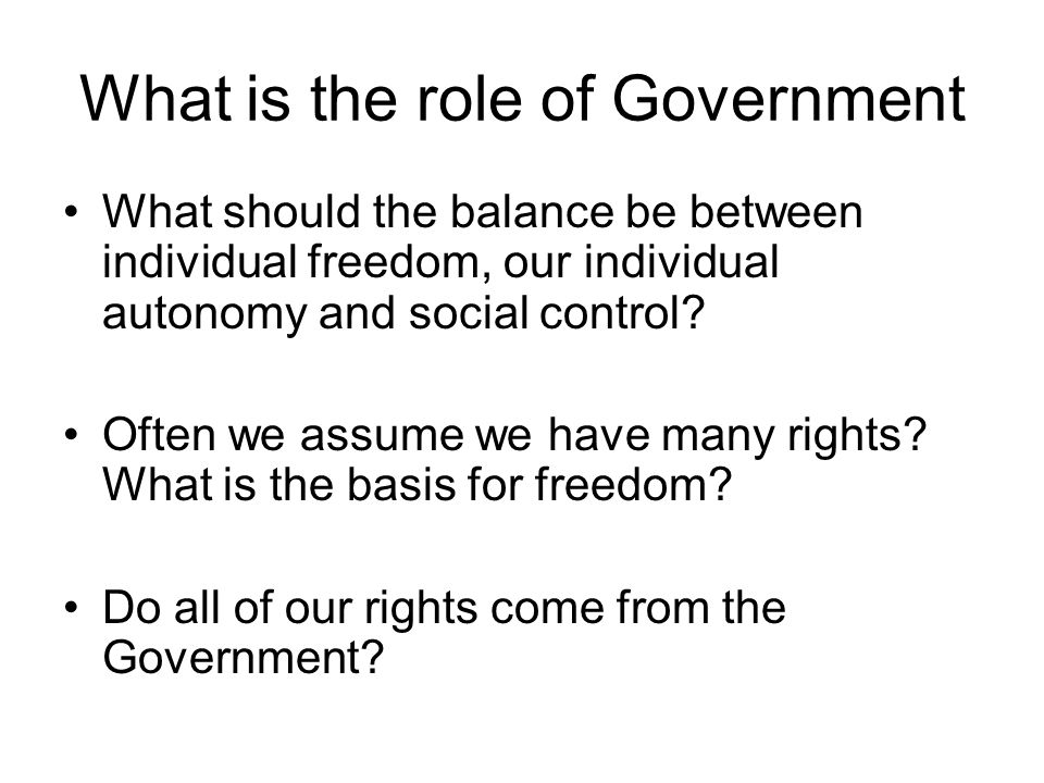 What is the role of Government What should the balance be between individual freedom, our individual autonomy and social control? Often we assume we h