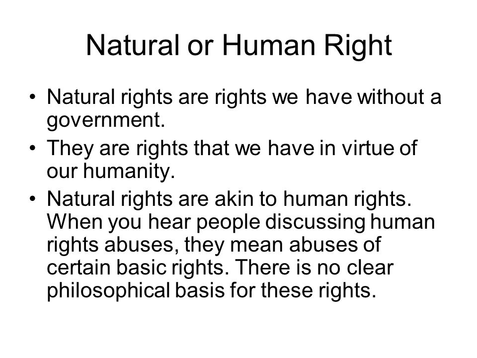 Natural or Human Right Natural rights are rights we have without a government. They are rights that we have in virtue of our humanity. Natural rights