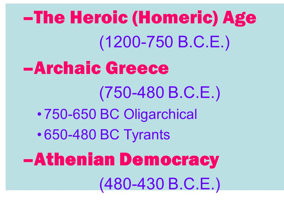 –The Heroic (Homeric) Age (1200-750 B.C.E.) –Archaic Greece (750-480 B.C.E.) 750-650 BC Oligarchical 650-480 BC Tyrants –Athenian Democracy (480-430 B