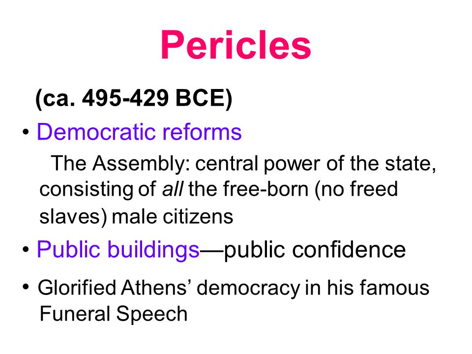 Pericles (ca. 495-429 BCE) Democratic reforms The Assembly: central power of the state, consisting of all the free-born (no freed slaves) male citizen