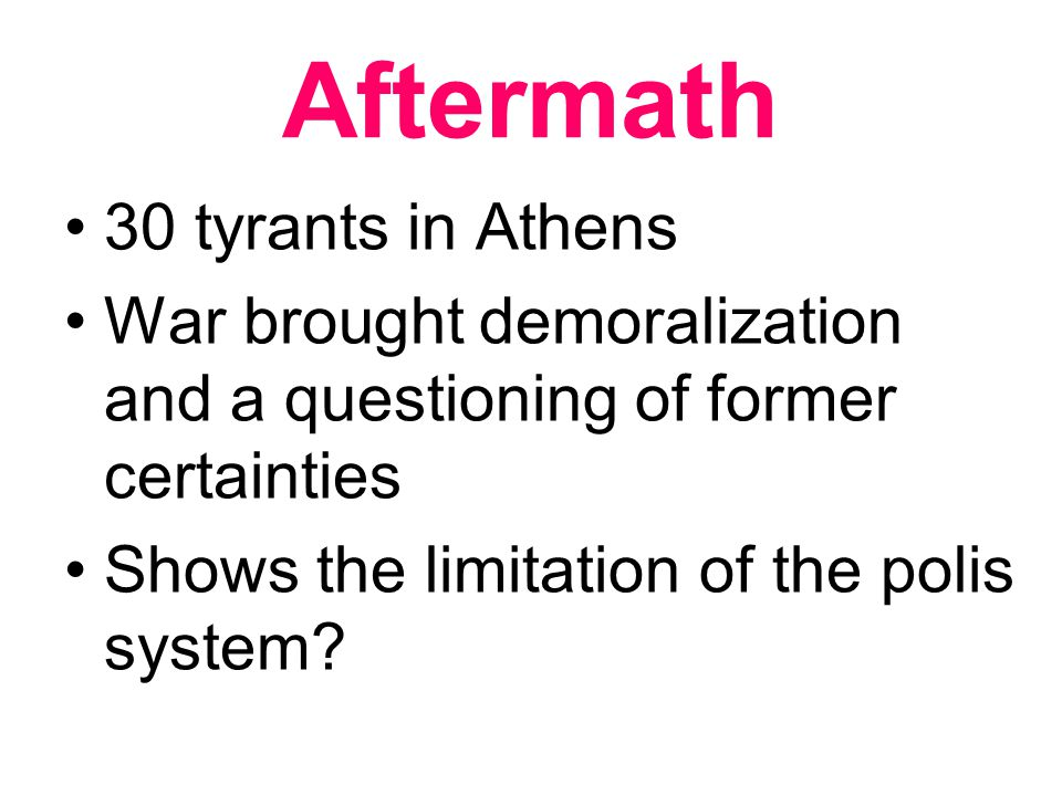 Aftermath 30 tyrants in Athens War brought demoralization and a questioning of former certainties Shows the limitation of the polis system?