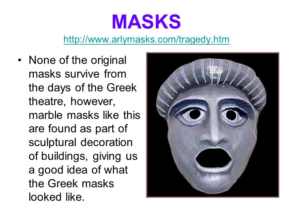 MASKS http://www.arlymasks.com/tragedy.htm http://www.arlymasks.com/tragedy.htm None of the original masks survive from the days of the Greek theatre,
