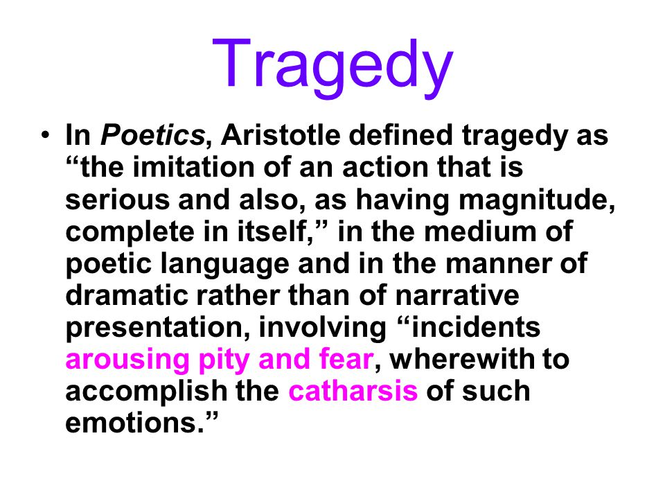 "Tragedy In Poetics, Aristotle defined tragedy as ""the imitation of an action that is serious and also, as having magnitude, complete in itself,"" in th"