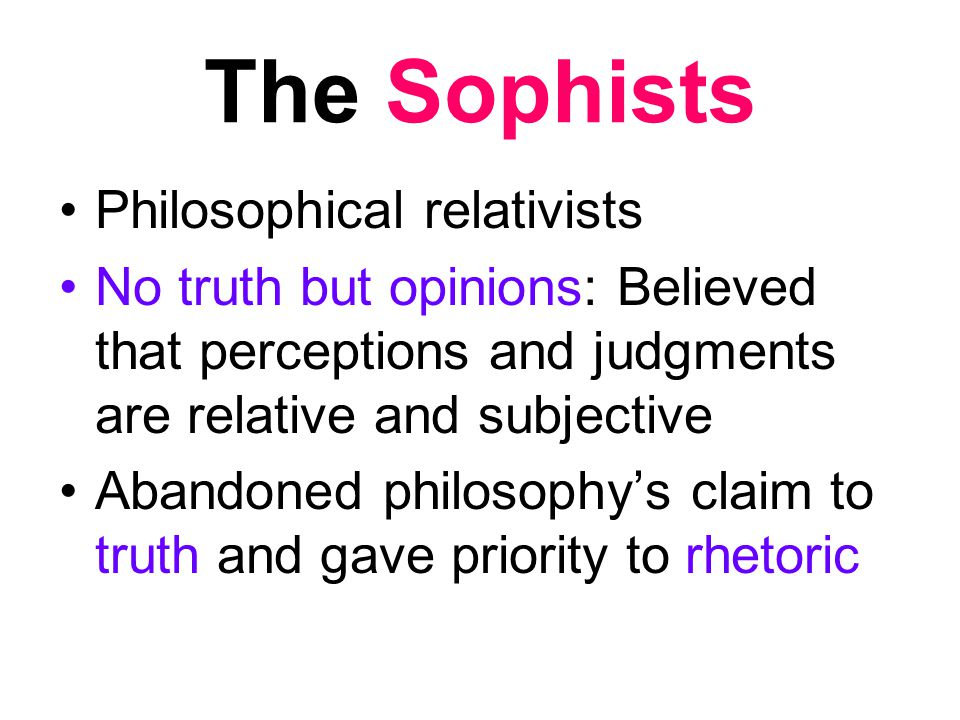The Sophists Philosophical relativists No truth but opinions: Believed that perceptions and judgments are relative and subjective Abandoned philosophy