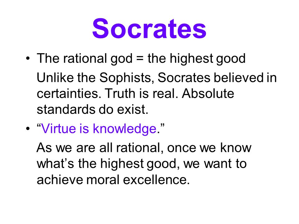 "Socrates The rational god = the highest good Unlike the Sophists, Socrates believed in certainties. Truth is real. Absolute standards do exist. ""Virtu"