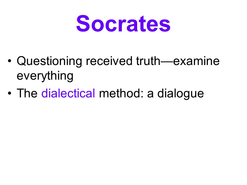 Socrates Questioning received truth—examine everything The dialectical method: a dialogue