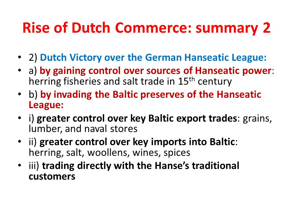 Rise of Dutch Commerce: summary 2 2) Dutch Victory over the German Hanseatic League: a) by gaining control over sources of Hanseatic power: herring fisheries and salt trade in 15 th century b) by invading the Baltic preserves of the Hanseatic League: i) greater control over key Baltic export trades: grains, lumber, and naval stores ii) greater control over key imports into Baltic: herring, salt, woollens, wines, spices iii) trading directly with the Hanse's traditional customers