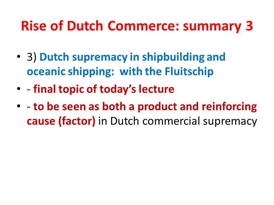 Rise of Dutch Commerce: summary 3 3) Dutch supremacy in shipbuilding and oceanic shipping: with the Fluitschip - final topic of today's lecture - to be seen as both a product and reinforcing cause (factor) in Dutch commercial supremacy